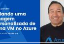 Criando uma Imagem Personalizada de uma VM no Azure